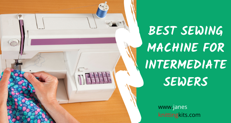 BEST SEWING MACHINE FOR INTERMEDIATE SEWERS